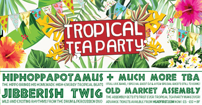 Tropical Tea Party Ft. Jibberish Twig, Hippo & ... at The Old Market Assembly in Bristol